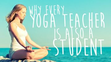 Why Every Yoga Teacher Is Also A Student