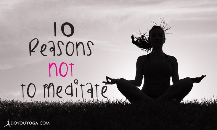10 Reasons You Should Never Start Meditating