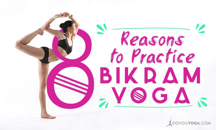 8 Reasons To Practice Bikram Yoga Doyou