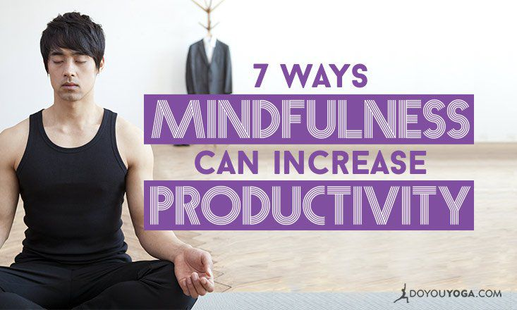 7 Ways Mindfulness Can Increase Your Productivity