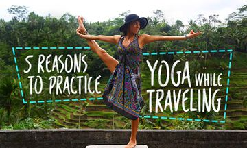 5 Reasons It's Crucial to Practice Yoga While You Travel