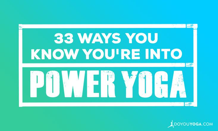 33 Ways You Know You're Into Power Yoga