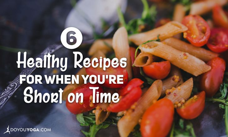 6 Healthy Recipes for When You're Short on Time