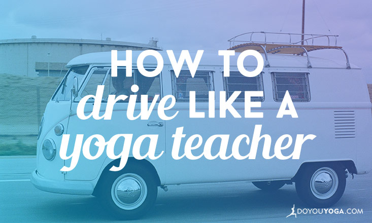 drive like a yoga teacher
