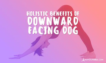 The Holistic Benefits of Downward Facing Dog