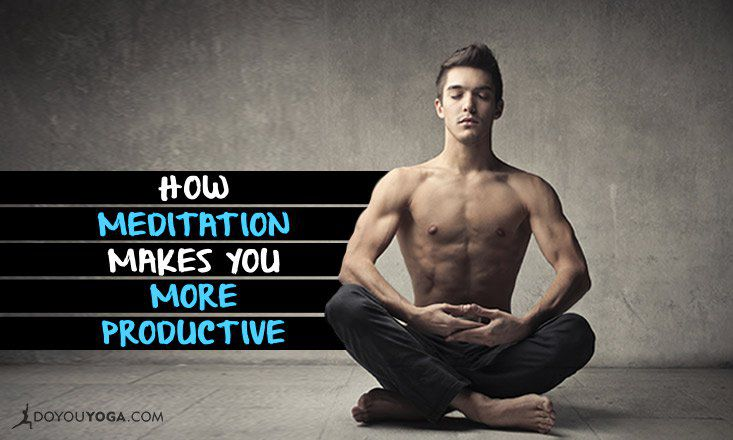 How Meditation Makes You More Productive