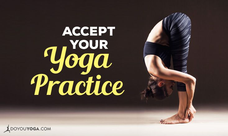 4 Reasons to Accept Your Yoga Practice Just As It Is