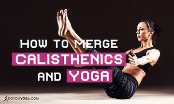 A Yogi's Guide to Merging Calisthenics and Yoga