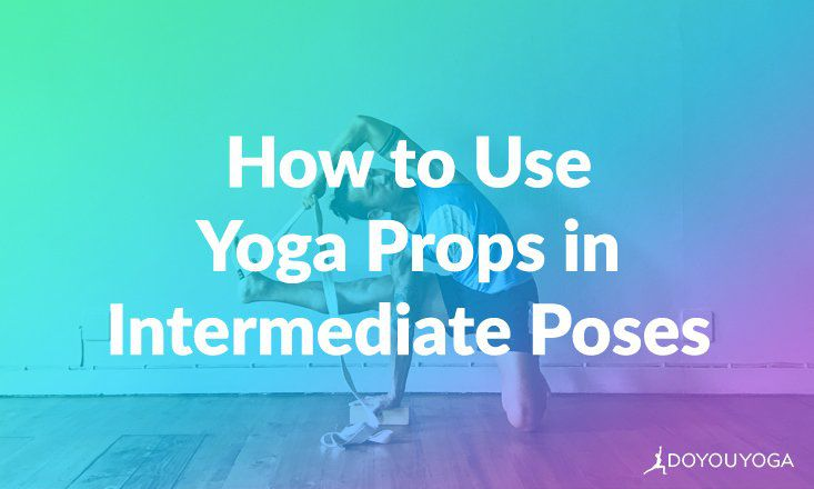 How to Use Yoga Props to Help Access Intermediate Postures